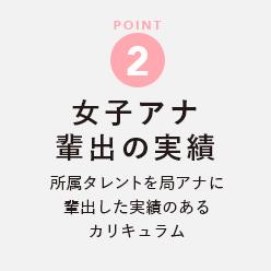 POINT 2 【女子アナ輩出の実績】所属タレントを局アナに輩出した実績のあるカリキュラム (佐久間南・紅葉・渡邊渚)