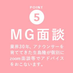 POINT 5 【MG面談】業界歴30年、フリーアナウンサーを見て育ててきた元社長・生島隆がアナウンサーが個別 zoom面談でのアドバイスを行います。