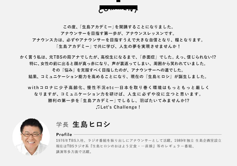 COMMENT: 学長 生島ヒロシ この度生島アカデミーを開講することになりました。アナウンサーを目指す第一歩がアナウンスレッスンです。アナウンス力はアナウンサーを目指す自信となり糧となるはずです。生島アカデミーで一緒に学び夢を実現しましょう! Profile:
