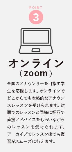 POINT 3 【オンライン (zoom)】全国のアナウンサーを目指す学生を応援します。 オンラインでどこからでも本格的なアナウンスレッスンを受けられます。 対面でのレッスンと同様に相互で直接アドバイスをもらいながらのレッスンを受けられます。 アーカイブでレッスン後でも復習がスムーズに行えます。