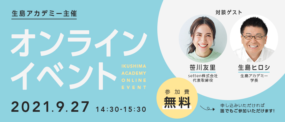 生島アカデミー主催 オンラインイベント 2021.9.27 14:30-15:30 参加費無料 申し込みいただければ誰でもご参加いただけます! 笹川友里 生島ヒロシ