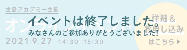 生島アカデミー主催 オンラインイベント 2021.9.27 14:30-15:30 詳細&お申し込みはこちら イベントは終了しました。みなさんのご参加ありがとうございました!